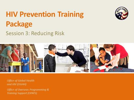Office of Global Health and HIV (OGHH) Office of Overseas Programming & Training Support (OPATS) HIV Prevention Training Package Session 3: Reducing Risk.