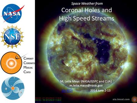 Space Weather from Coronal Holes and High Speed Streams M. Leila Mays (NASA/GSFC and CUA) SW REDISW REDI 2014 June 2-13.