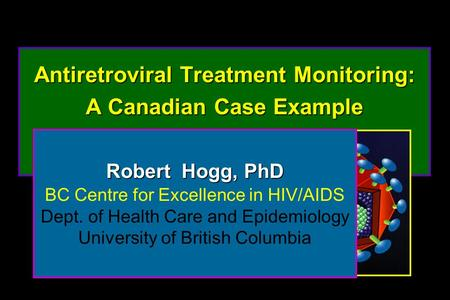 Antiretroviral Treatment Monitoring: A Canadian Case Example Antiretroviral Treatment Monitoring: A Canadian Case Example Robert Hogg, PhD BC Centre for.