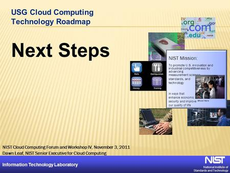 National Institute of Standards and Technology Information Technology Laboratory 1 USG Cloud Computing Technology Roadmap Next Steps NIST Mission: To promote.