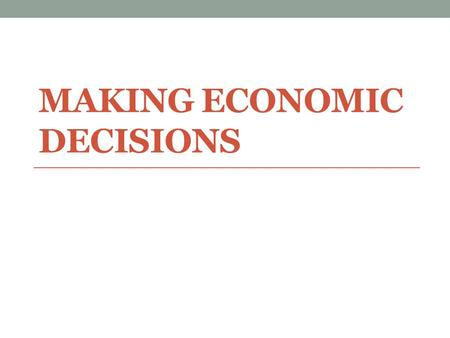 MAKING ECONOMIC DECISIONS. Remember… Scarcity forces people to make decisions about how they will use their resources Economic decision-making requires.