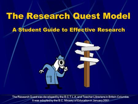 The Research Quest Model The Research Quest was developed by the B.C.T.L.A. and Teacher-Librarians in British-Columbia. It was adopted by the B.C. Ministry.