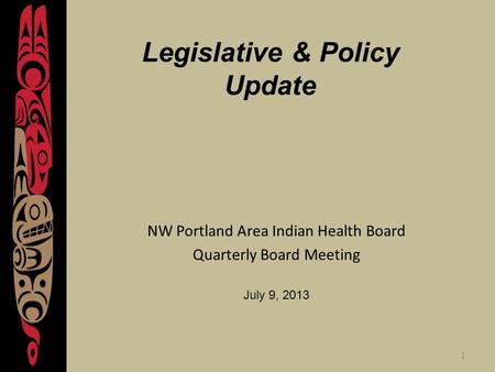 1 Legislative & Policy Update NW Portland Area Indian Health Board Quarterly Board Meeting July 9, 2013.