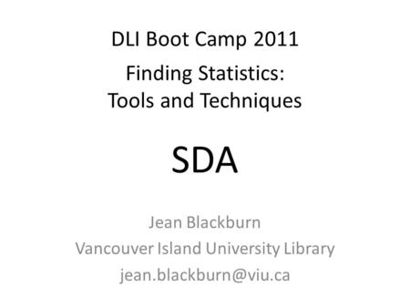 DLI Boot Camp 2011 Finding Statistics: Tools and Techniques Jean Blackburn Vancouver Island University Library SDA.