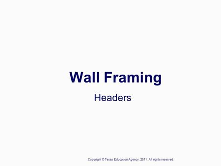 Wall Framing Headers Copyright © Texas Education Agency, 2011. All rights reserved.