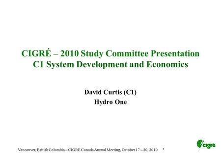 Toronto, Ontario - Cigre Canada Annual Membership meeting, October 4, 2009 CIGRÉ – 2010 Study Committee Presentation C1 System Development and Economics.