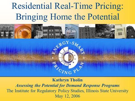 Residential Real-Time Pricing: Bringing Home the Potential Kathryn Tholin Assessing the Potential for Demand Response Programs The Institute for Regulatory.