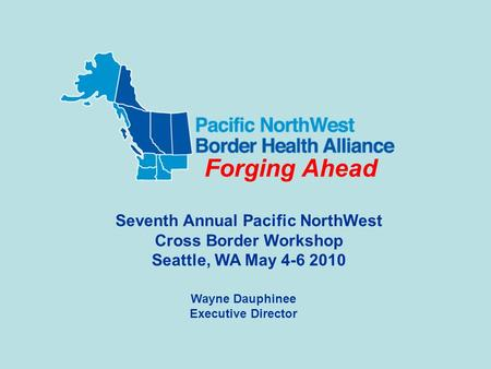 Wayne Dauphinee Executive Director Seventh Annual Pacific NorthWest Cross Border Workshop Seattle, WA May 4-6 2010 Forging Ahead.