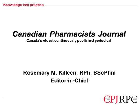Canadian Pharmacists Journal Canada's oldest continuously published periodical Rosemary M. Killeen, RPh, BScPhm Editor-in-Chief.