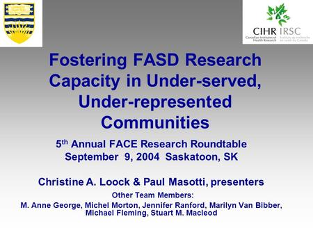 Fostering FASD Research Capacity in Under-served, Under-represented Communities 5 th Annual FACE Research Roundtable September 9, 2004 Saskatoon, SK Christine.