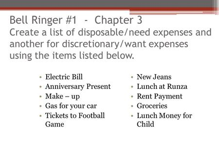 Bell Ringer #1 - Chapter 3 Create a list of disposable/need expenses and another for discretionary/want expenses using the items listed below. Electric.