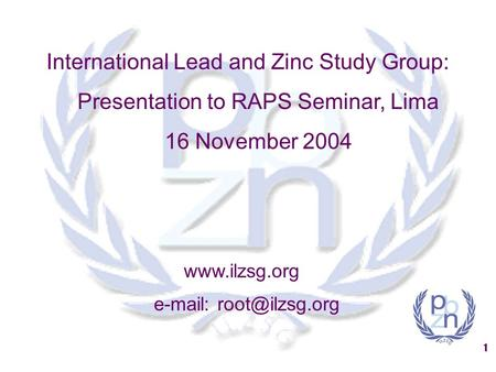 1 International Lead and Zinc Study Group: Presentation to RAPS Seminar, Lima 16 November 2004
