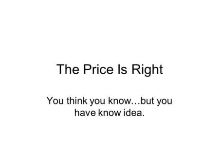 The Price Is Right You think you know…but you have know idea.