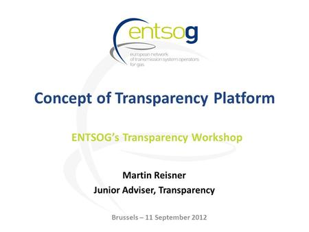 Concept of Transparency Platform Martin Reisner Junior Adviser, Transparency ENTSOG's Transparency Workshop Brussels – 11 September 2012.