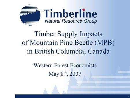 1 Timber Supply Impacts of Mountain Pine Beetle (MPB) in British Columbia, Canada Western Forest Economists May 8 th, 2007.