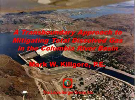 The Louis Berger Group, Inc. A Transboundary Approach to Mitigating Total Dissolved Gas in the Columbia River Basin Mark W. Killgore, P.E.