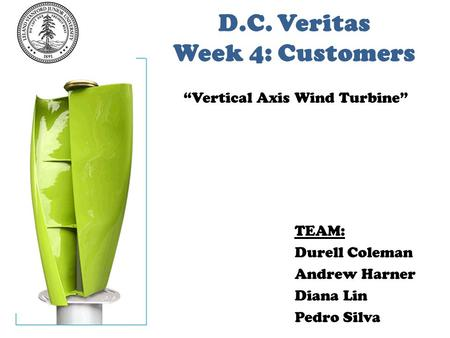 "D.C. Veritas Week 4: Customers TEAM: Durell Coleman Andrew Harner Diana Lin Pedro Silva ""Vertical Axis Wind Turbine"""