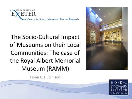 The Socio-Cultural Impact of Museums on their Local Communities: The case of the Royal Albert Memorial Museum (RAMM) Fiona C. Hutchison.