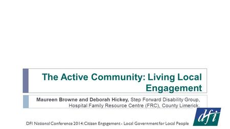 The Active Community: Living Local Engagement Maureen Browne and Deborah Hickey, Step Forward Disability Group, Hospital Family Resource Centre (FRC),