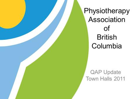 Physiotherapy Association of British Columbia QAP Update Town Halls 2011.