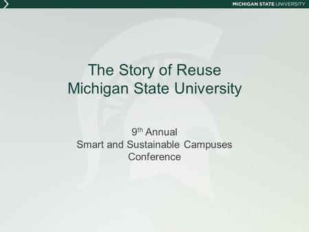 The Story of Reuse Michigan State University 9 th Annual Smart and Sustainable Campuses Conference.
