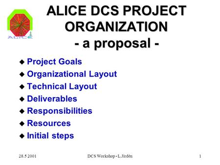 28.5 2001DCS Workshop - L.Jirdén1 ALICE DCS PROJECT ORGANIZATION - a proposal - u Project Goals u Organizational Layout u Technical Layout u Deliverables.