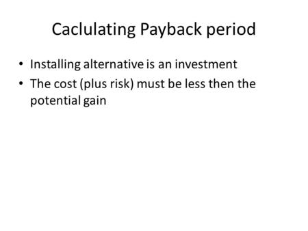 Caclulating Payback period Installing alternative is an investment The cost (plus risk) must be less then the potential gain.