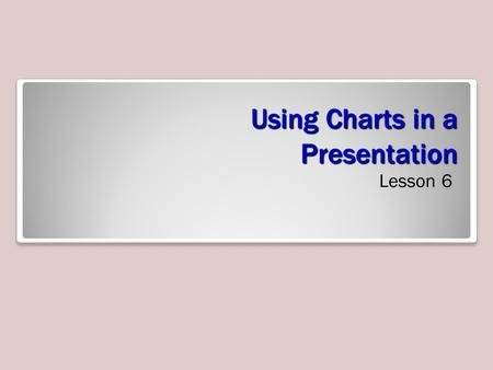Using Charts in a Presentation Lesson 6. Objectives.