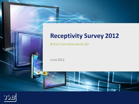 1 Receptivity Survey 2012 British Columbia Adults 18+ June 2012.