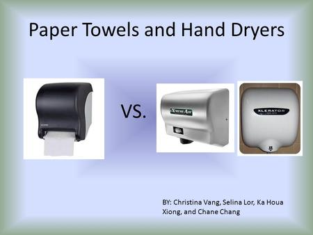 Paper Towels and Hand Dryers BY: Christina Vang, Selina Lor, Ka Houa Xiong, and Chane Chang VS.