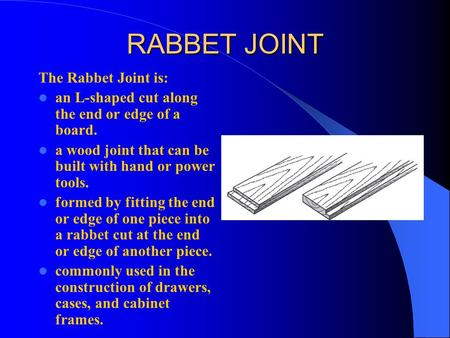 RABBET JOINT The Rabbet Joint is: an L-shaped cut along the end or edge of a board. a wood joint that can be built with hand or power tools. formed by.