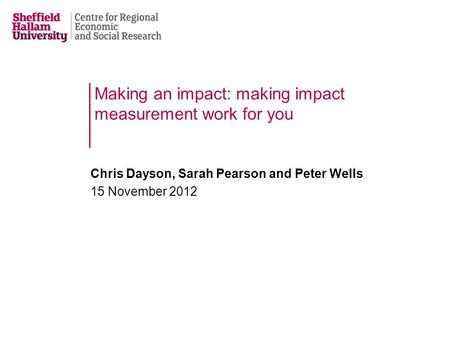 Making an impact: making impact measurement work for you Chris Dayson, Sarah Pearson and Peter Wells 15 November 2012.