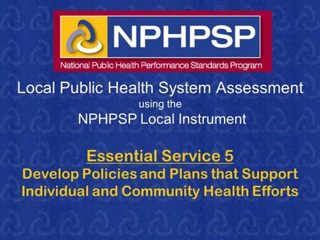 Local Public Health System Assessment using the NPHPSP Local Instrument Essential Service 5 Develop Policies and Plans that Support Individual and Community.