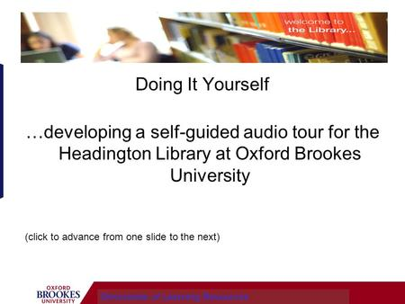 Doing It Yourself …developing a self-guided audio tour for the Headington Library at Oxford Brookes University Directorate of Learning Resources (click.