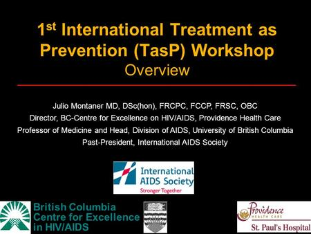 1 st International Treatment as Prevention (TasP) Workshop Overview British Columbia Centre for Excellence in HIV/AIDS Julio Montaner MD, DSc(hon), FRCPC,