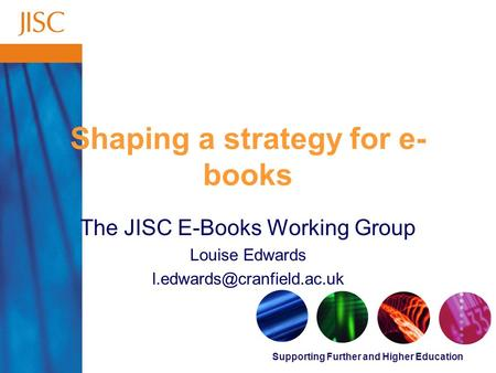 Supporting Further and Higher Education Shaping a strategy for e- books The JISC E-Books Working Group Louise Edwards