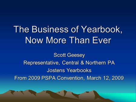 The Business of Yearbook, Now More Than Ever Scott Geesey Representative, Central & Northern PA Jostens Yearbooks From 2009 PSPA Convention, March 12,