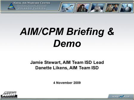 AIM/CPM Briefing & Demo 4 November 2009 Jamie Stewart, AIM Team ISD Lead Danette Likens, AIM Team ISD.