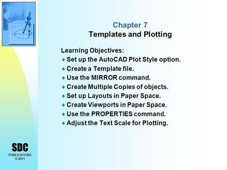 SDC PUBLICATIONS © 2011 Chapter 7 Templates and Plotting Learning Objectives:  Set up the AutoCAD Plot Style option.  Create a Template file.  Use the.