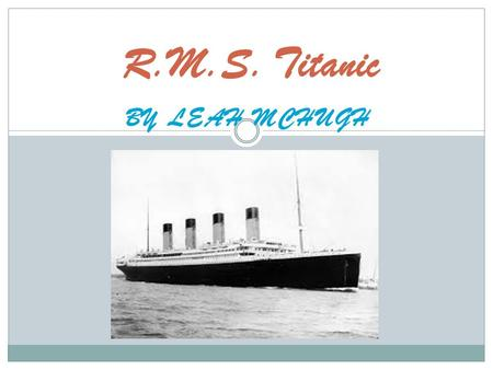 BY LEAH MCHUGH R.M.S. Titanic. Why Titanic was built? In 1908 White Star Line employed shipbuilders Haarland and Wolfe to make the biggest ship in the.