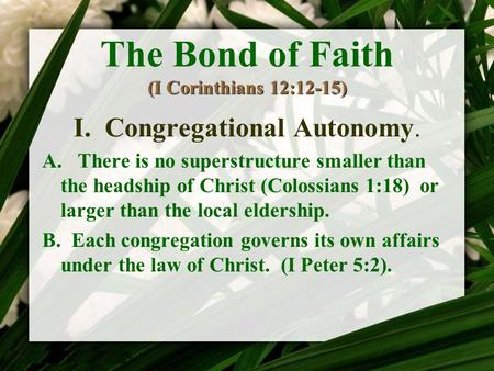 (I Corinthians 12:12-15) The Bond of Faith (I Corinthians 12:12-15) I. Congregational Autonomy. A. There is no superstructure smaller than the headship.