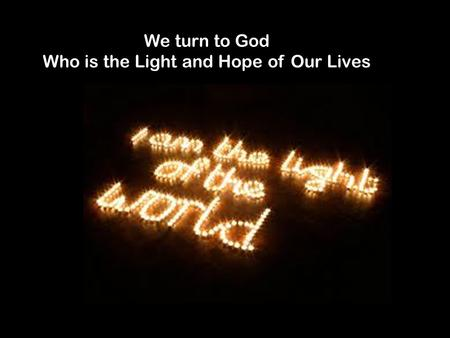 We turn to God Who is the Light and Hope of Our Lives.