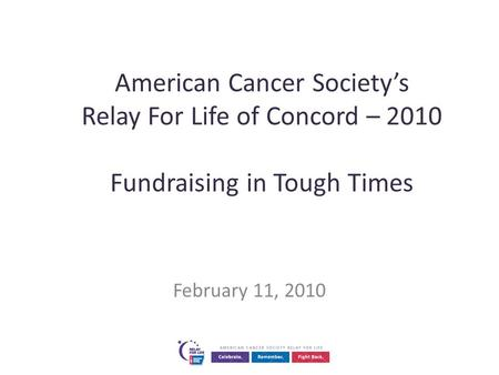 American Cancer Society's Relay For Life of Concord – 2010 Fundraising in Tough Times February 11, 2010.