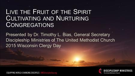 L IVE THE F RUIT OF THE S PIRIT C ULTIVATING AND N URTURING C ONGREGATIONS Presented by Dr. Timothy L. Bias, General Secretary Discipleship Ministries.