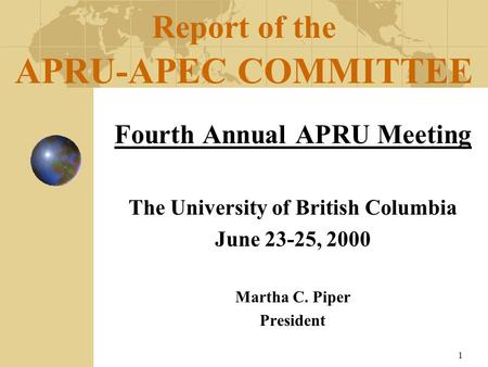1 Fourth Annual APRU Meeting The University of British Columbia June 23-25, 2000 Martha C. Piper President Report of the APRU-APEC COMMITTEE.