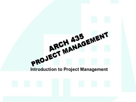 1 ARCH 435 PROJECT MANAGEMENT Introduction to Project Management.