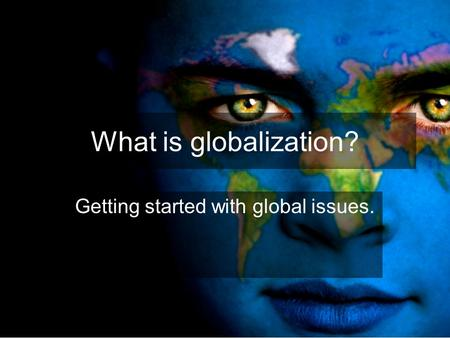 What is globalization? Getting started with global issues.