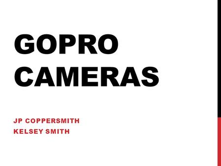 GOPRO CAMERAS JP COPPERSMITH KELSEY SMITH. GOPRO Rugged, waterproof HD Cameras Designed to be mounted on anything Extreme sports following.