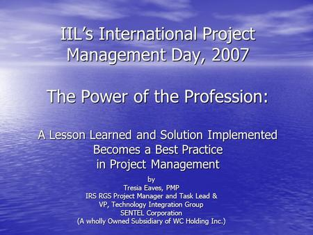 IIL's International Project Management Day, 2007 The Power of the Profession: A Lesson Learned and Solution Implemented Becomes a Best Practice in Project.