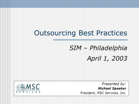 Outsourcing Best Practices SIM – Philadelphia April 1, 2003 Presented by: Michael Speaker President, MSC Services, Inc.